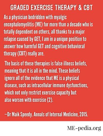 "Graded exercise therapy and CBT. ""As a physician bedridden with myalgic encephalomyelitis (ME) for more than a decade who is totally dependent on others, all thanks to a major relapse caused by GET, I am in a unique position to answer how harmful GET and cognitive behavioral therapy (CBT) really are. The basis of these therapies is false illness beliefs, meaning that it is all in the mind. These beliefs ignore all of the evidence that ME is a physical disease, such as intracellular immune dysfunctions, which not only restrict exercise capacity but also worsen with exercise (2)."" - Maik Speedy (2015). Annals of Internal Medicine."